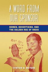 A Word from Our Sponsor: Admen, Advertising, and the Golden Age of Radio