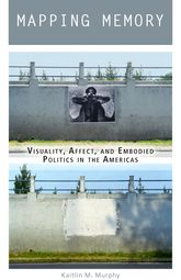 Mapping MemoryVisuality, Affect, and Embodied Politics in the Americas